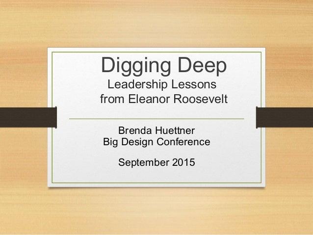 Digging Deep Leadership Lessons from Eleanor Roosevelt Brenda Huettner Big Design Conference September 2015