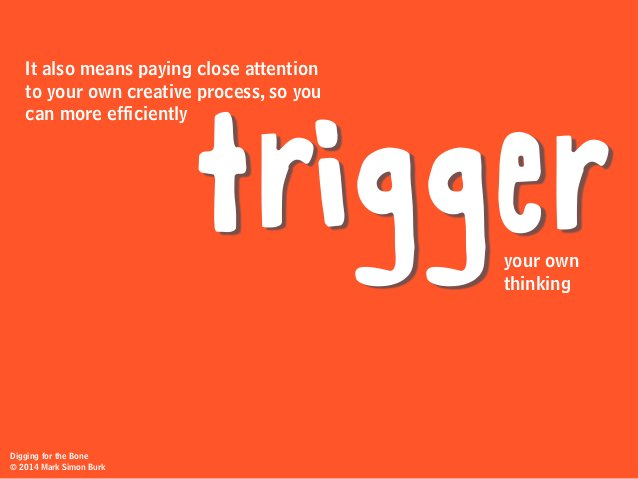 It also means paying close attention to your own creative process, so you can more efficiently triggeryour own thinking Di...