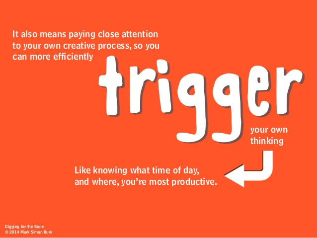 It also means paying close attention to your own creative process, so you can more efficiently your own thinking trigger L...