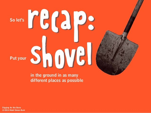 recap: shovel So let's Put your in the ground in as many different places as possible Digging for the Bone © 2014 Mark Sim...