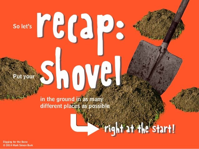 recap: shovel So let's Put your in the ground in as many different places as possible right at the start! Digging for the ...