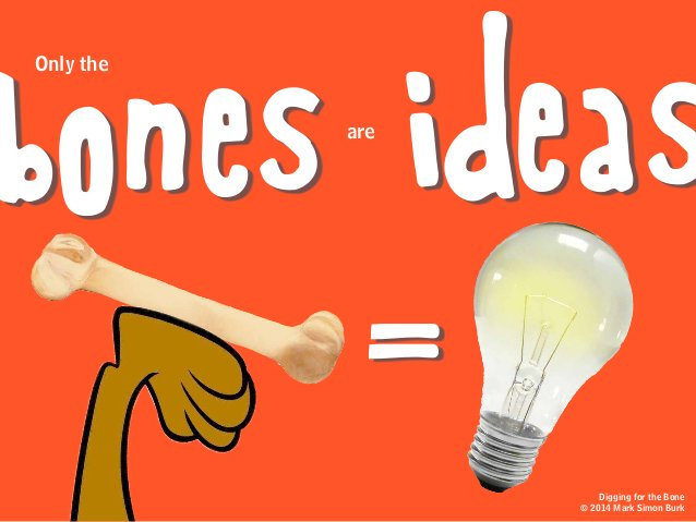 are ideas = bones Only the Digging for the Bone © 2014 Mark Simon Burk