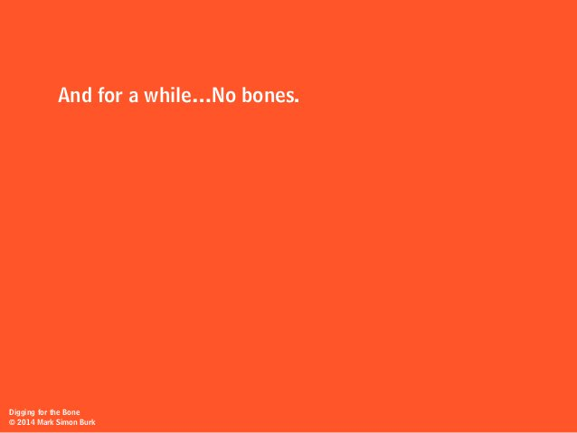 Digging for the Bone © 2014 Mark Simon Burk And for a while…No bones.