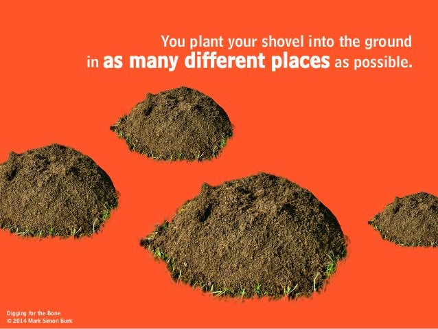 You plant your shovel into the ground in as many different places as possible. Digging for the Bone © 2014 Mark Simon Burk