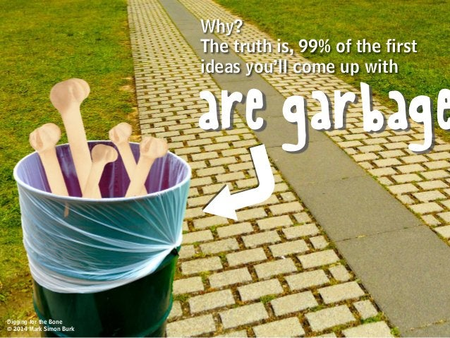 Why? The truth is, 99% of the first ideas you'll come up with are garbage Digging for the Bone © 2014 Mark Simon Burk