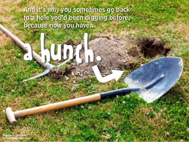 And it's why you sometimes go back to a hole you'd been digging before, because now you have… a hunch. Digging for the Bon...