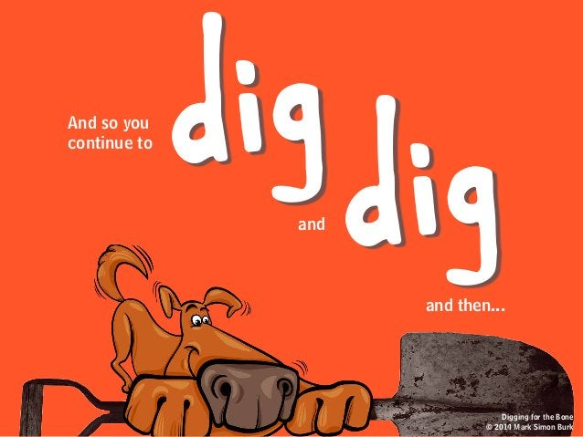 and then... dig digAnd so you continue to and Digging for the Bone © 2014 Mark Simon Burk Digging for the Bone © 2014 Mark...