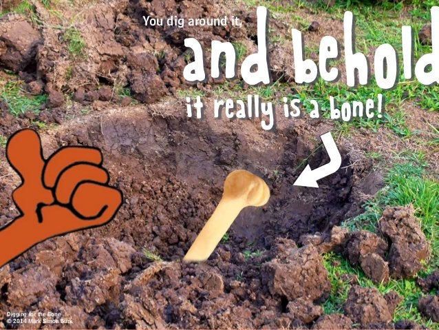 You dig around it, and beholdit really is a bone! Digging for the Bone © 2014 Mark Simon Burk