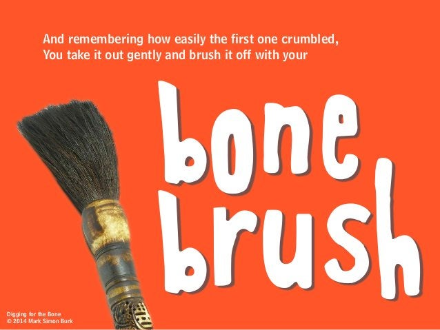 And remembering how easily the first one crumbled, You take it out gently and brush it off with your bone brushDigging for...