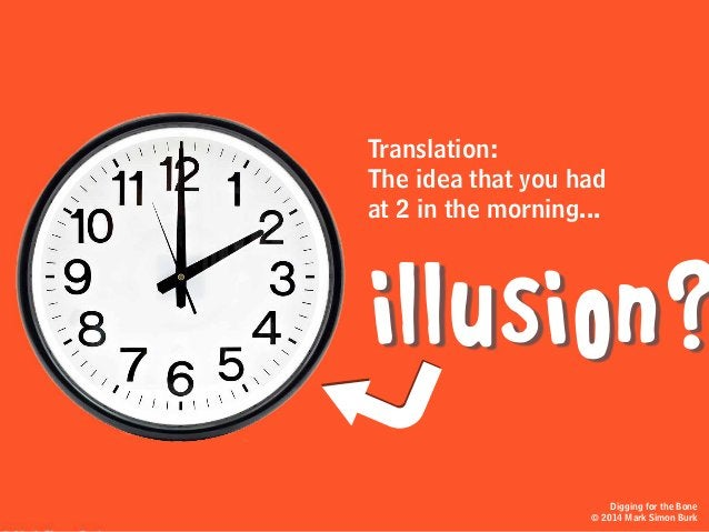Translation: The idea that you had at 2 in the morning... illusion? Digging for the Bone © 2014 Mark Simon Burk