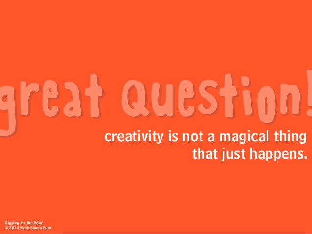 creativity is not a magical thing that just happens. great question! Digging for the Bone © 2014 Mark Simon Burk