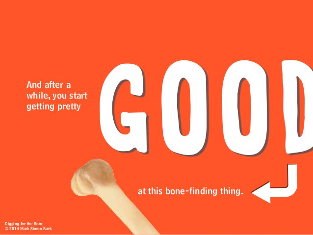 GOODat this bone-finding thing. And after a while, you start getting pretty Digging for the Bone © 2014 Mark Simon Burk