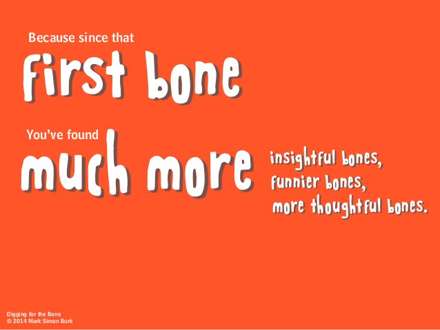 Because since that You've found first bone much more insightful bones, funnier bones, more thoughtful bones. Digging for t...