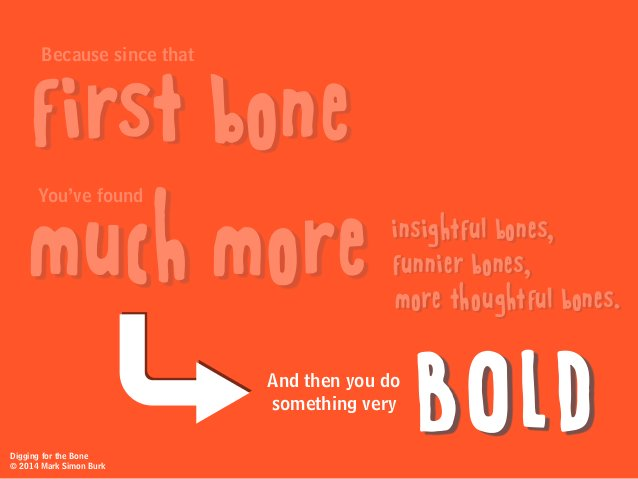 And then you do something very BOLD Because since that You've found first bone much more insightful bones, funnier bones, ...
