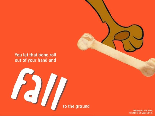 You let that bone roll out of your hand and to the ground fall Digging for the Bone © 2014 Mark Simon Burk