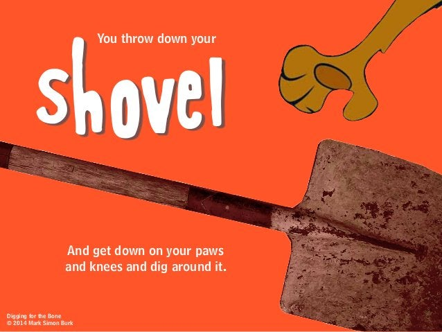 You throw down your And get down on your paws and knees and dig around it. shovel Digging for the Bone © 2014 Mark Simon B...