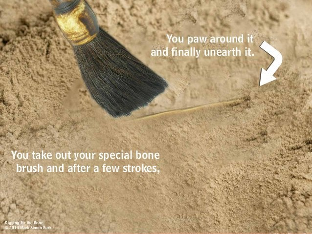 You paw around it and finally unearth it. You take out your special bone brush and after a few strokes, Digging for the Bo...