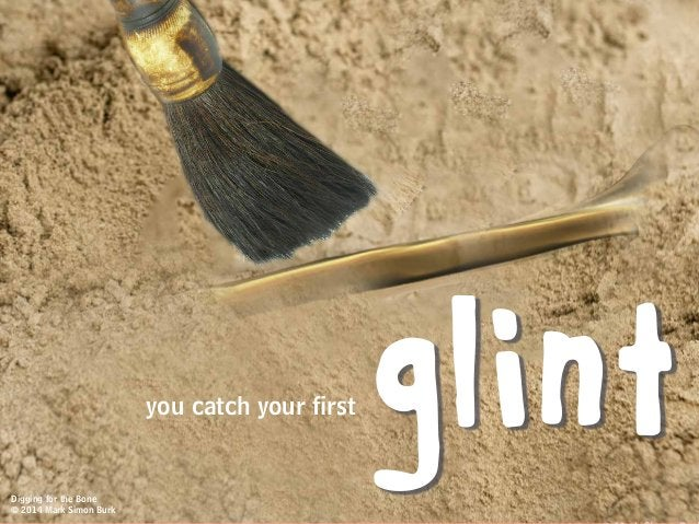 you catch your first glintDigging for the Bone © 2014 Mark Simon Burk