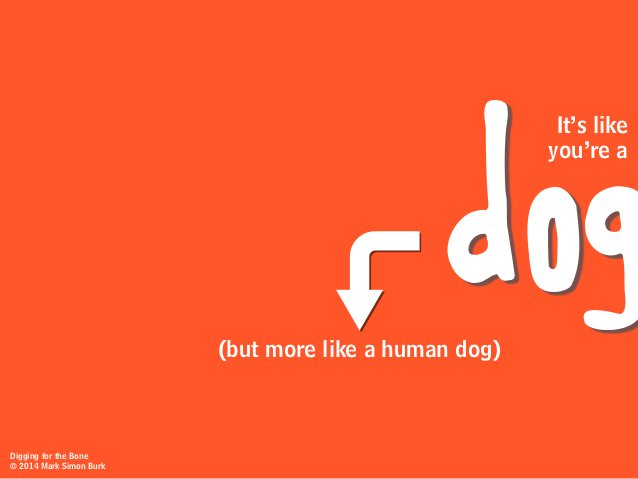 (but more like a human dog) dog you're a It's like Digging for the Bone © 2014 Mark Simon Burk