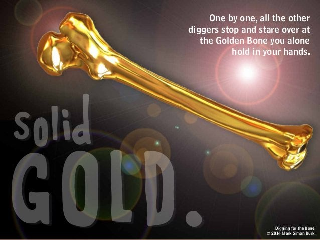 Digging for the Bone © 2014 Mark Simon Burk GOLD. solid One by one, all the other diggers stop and stare over at the Golde...