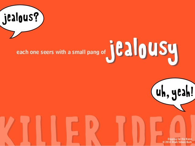 jealousy jealous? uh,yeah! Digging for the Bone © 2014 Mark Simon Burk each one seers with a small pang of