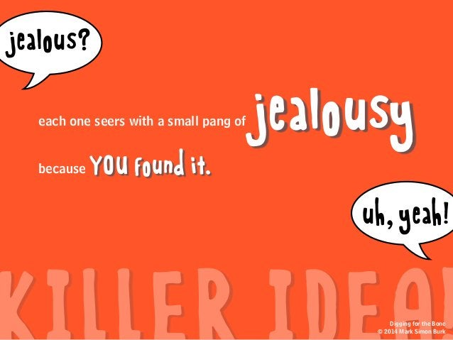 jealousy YOU found it.because jealous? uh,yeah! Digging for the Bone © 2014 Mark Simon Burk each one seers with a small pa...