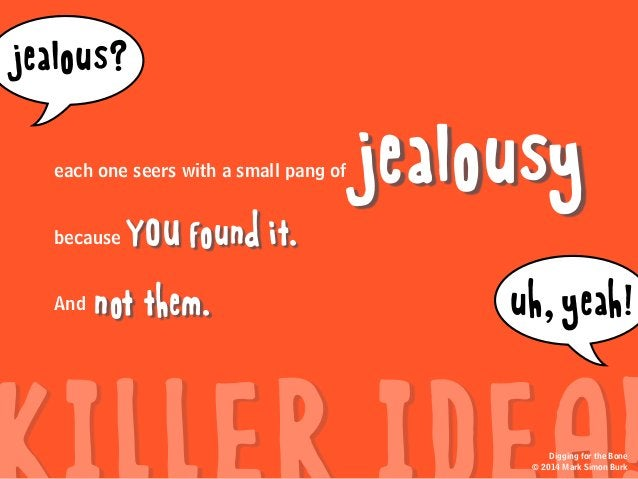 jealousy YOU found it. not them. because And jealous? uh,yeah! Digging for the Bone © 2014 Mark Simon Burk each one seers ...