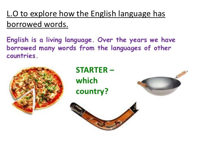 L.O to explore how the English language hasborrowed words.English is a living language. Over the years we haveborrowed man...