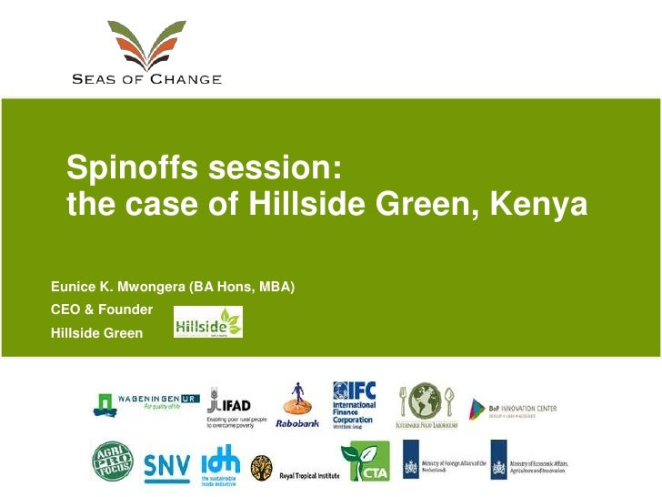 Spinoffs session:  the case of Hillside Green, KenyaEunice K. Mwongera (BA Hons, MBA)CEO & FounderHillside Green