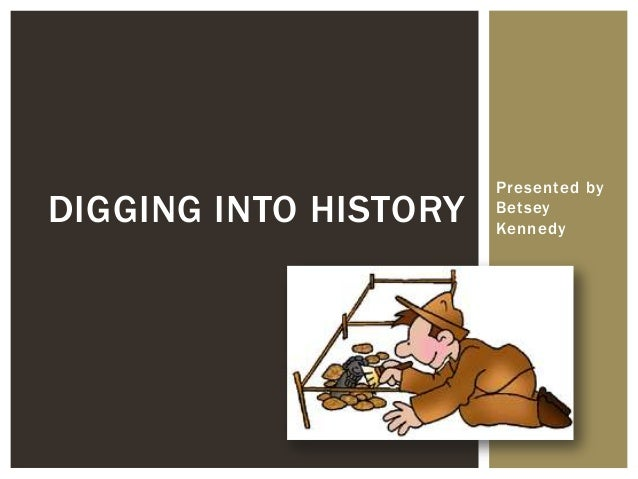 Presented by Betsey Kennedy DIGGING INTO HISTORY