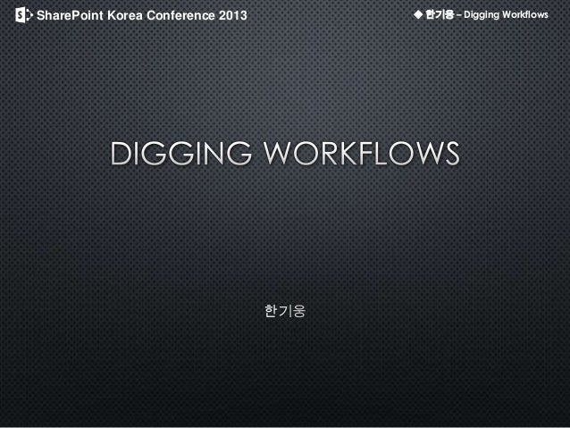 SharePoint Korea Conference 2013 ◆ 한기웅 – Digging Workflows