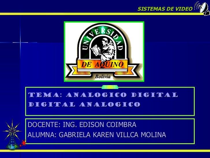 Tema: ANALOGICO DIGITAL DIGITAL ANALOGICO SISTEMAS DE VIDEO DOCENTE: ING. EDISON COIMBRA  ALUMNA: GABRIELA KAREN VILLCA MO...