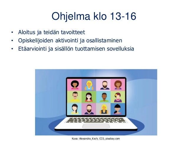 Ohjelma klo 13-16 • Aloitus ja teidän tavoitteet • Opiskelijoiden aktivointi ja osallistaminen • Etäarviointi ja sisällön ...