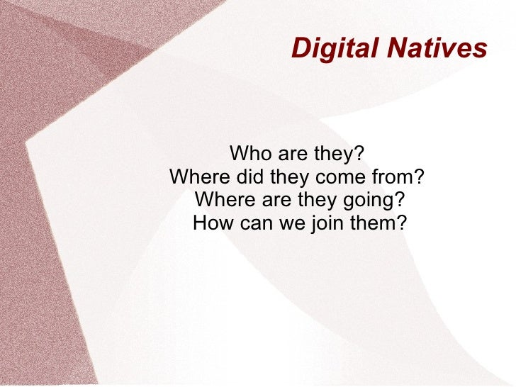 Digital Natives Who are they?  Where did they come from?  Where are they going? How can we join them?