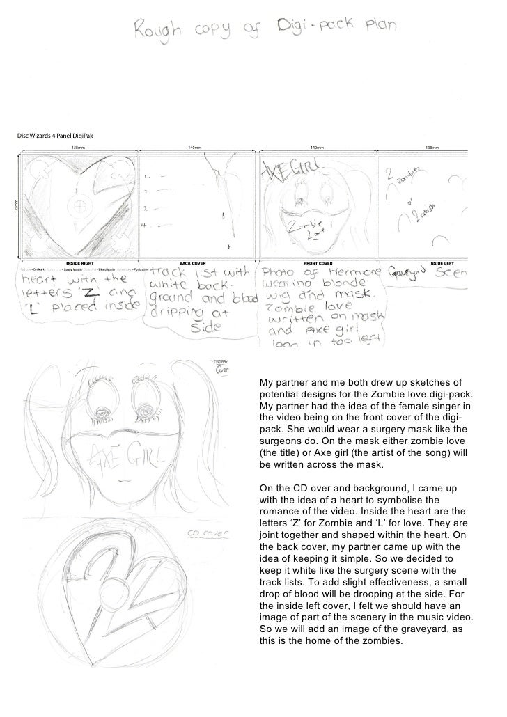 My partner and me both drew up sketches of potential designs for the Zombie love digi-pack. My partner had the idea of the...