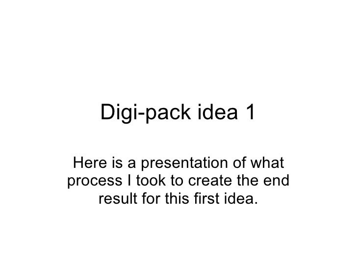 Digi-pack idea 1 Here is a presentation of what process I took to create the end result for this first idea.
