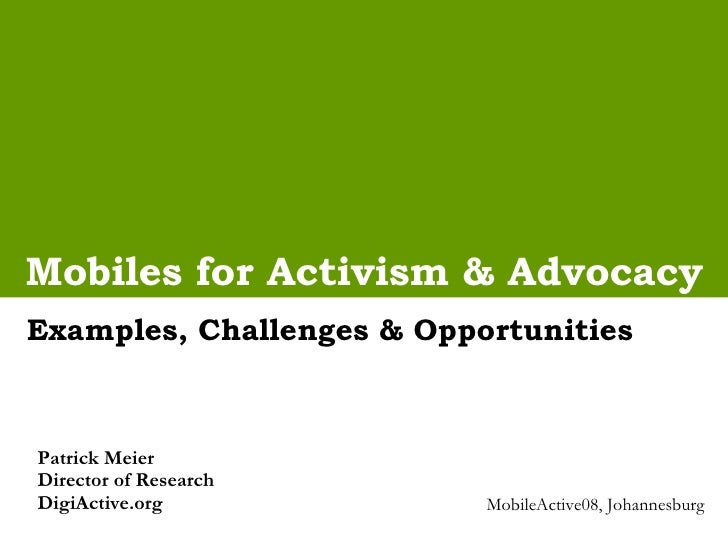 Mobiles for Activism & Advocacy Examples, Challenges & Opportunities Patrick Meier  Director of Research DigiActive.org Mo...