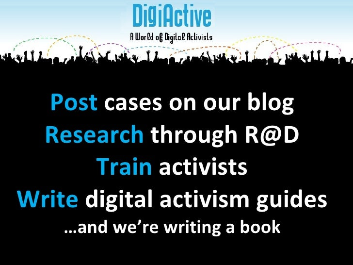 Post  cases on our blog Research  through R@D Train  activists Write  digital activism guides …and we're writing a book