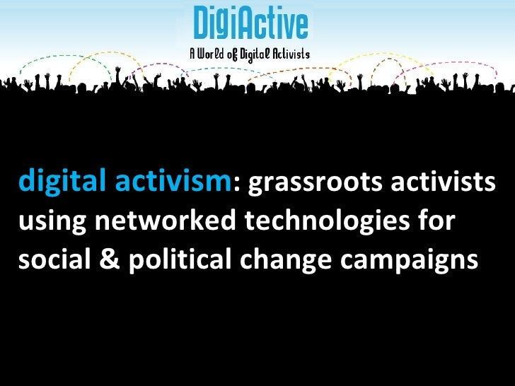 digital activism : grassroots activists  using networked technologies for  social & political change campaigns