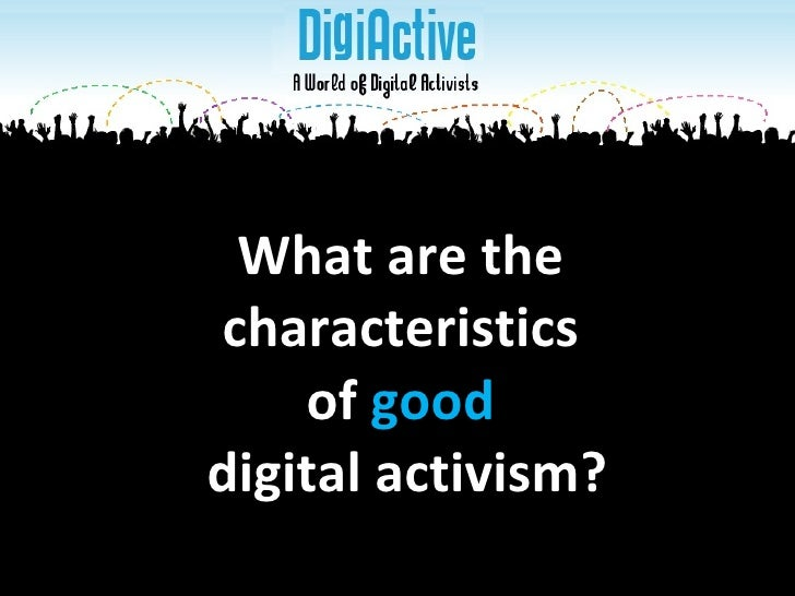 What are the  characteristics  of  good  digital activism?