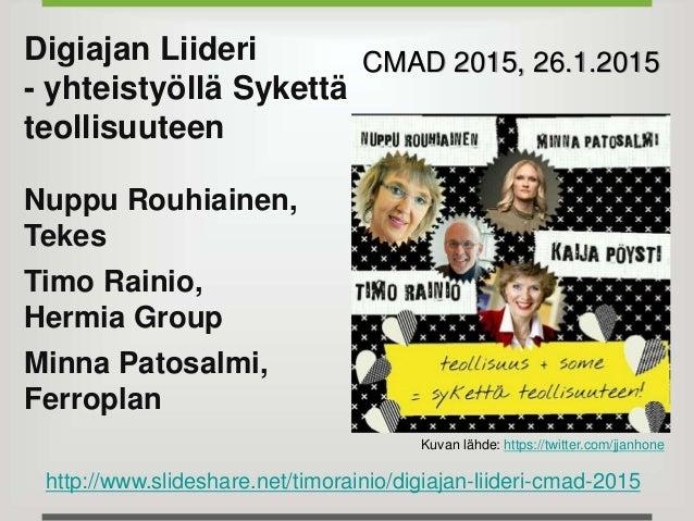 Digiajan Liideri - yhteistyöllä Sykettä teollisuuteen Nuppu Rouhiainen, Tekes Timo Rainio, Hermia Group Minna Patosalmi, F...