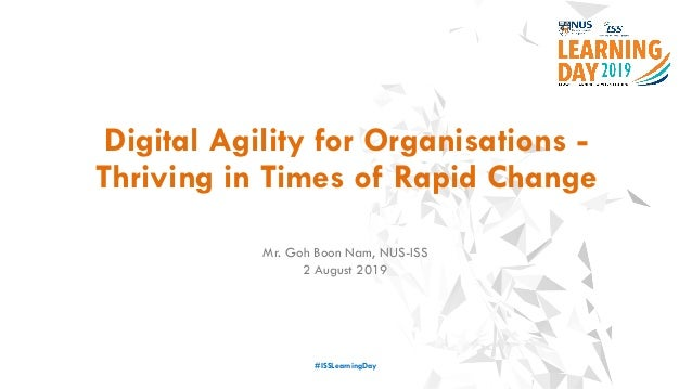 Digital Agility for Organisations - Thriving in Times of Rapid Change #ISSLearningDay Mr. Goh Boon Nam, NUS-ISS 2 August 2...