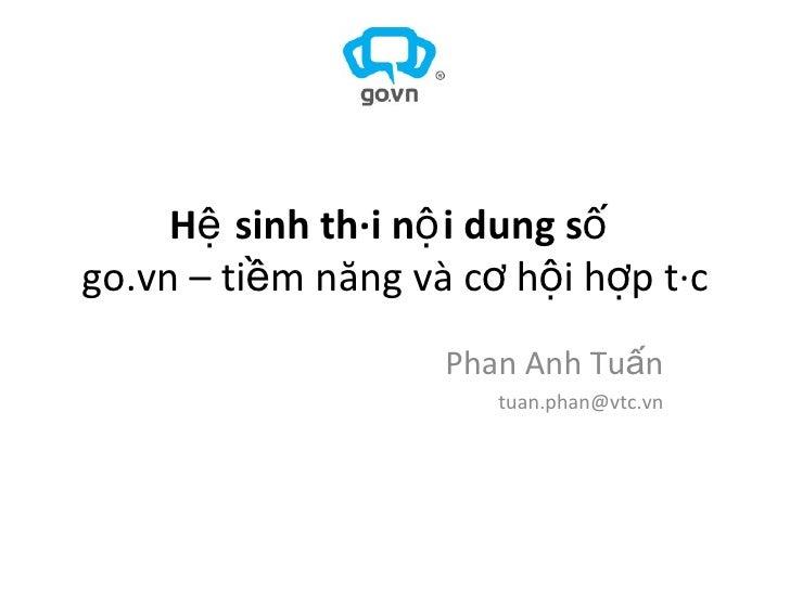 Hệ sinh thái nội dung số   go.vn – tiềm năng và cơ hội hợp tác Phan Anh Tuấn [email_address]