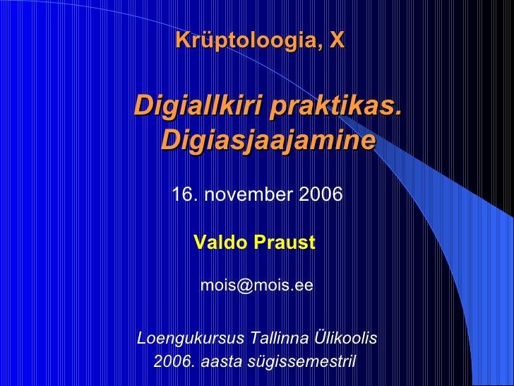 K rüptoloogia, X Digiallkiri praktikas. Digiasjaajamine 16. november 2006 Valdo Praust  mois @ mois .ee Loengukursus Tall...