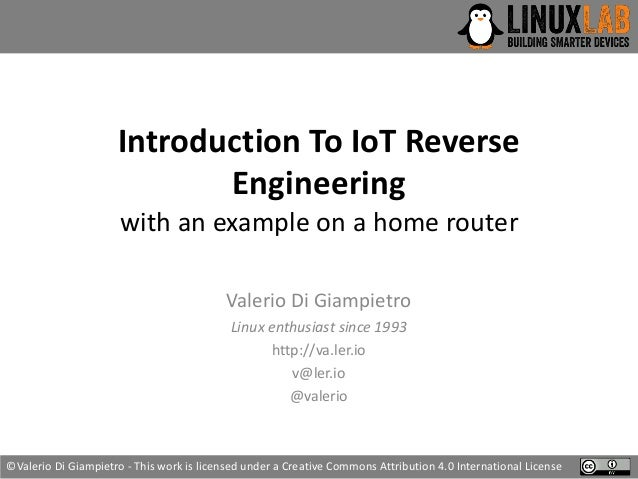 Introduction To IoT Reverse Engineering with an example on a home router Valerio Di Giampietro Linux enthusiast since 1993...