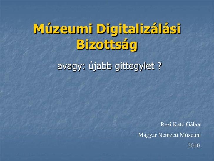 Múzeumi Digitalizálási      Bizottság    avagy: újabb gittegylet ?                                  Rezi Kató Gábor       ...