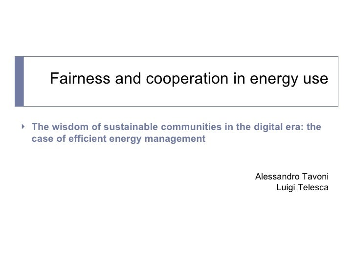Fairness and cooperation in energy use <ul><li>The wisdom of sustainable communities in the digital era: the case of effic...