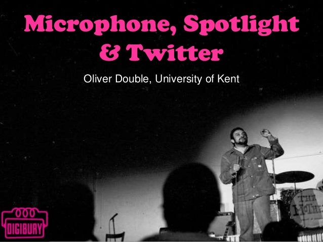 Microphone, Spotlight & Twitter Oliver Double, University of Kent