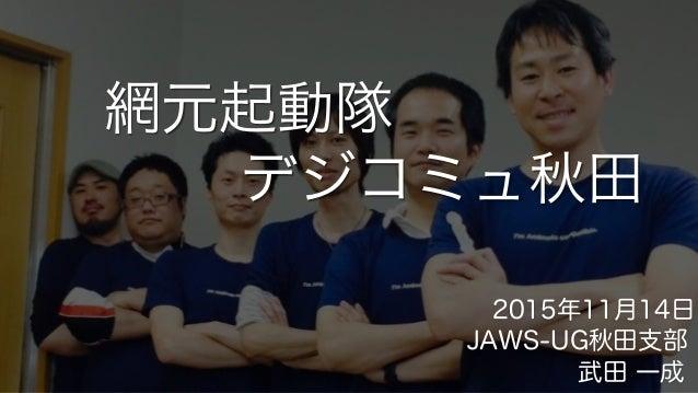 網元起動隊 JAWS-UG秋田支部 2015年11月14日 デジコミュ秋田 武田 一成