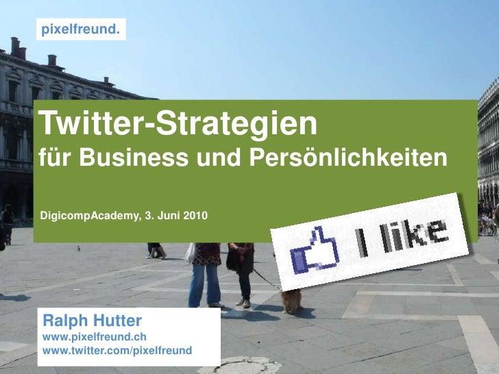 pixelfreund. <br />Twitter-Strategien <br />für Business und Persönlichkeiten<br />DigicompAcademy, 3. Juni 2010 <br />Ral...